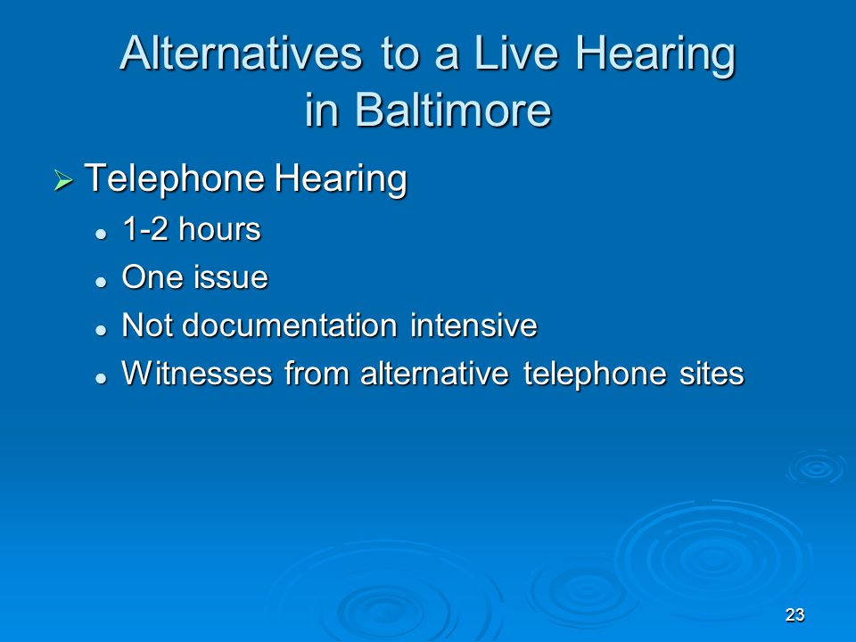 23 Alternatives to a Live Hearing in Baltimore  Telephone Hearing 1-2 hours 1-2 hours One issue One issue Not documentation intensive Not documentation intensive Witnesses from alternative telephone sites Witnesses from alternative telephone sites