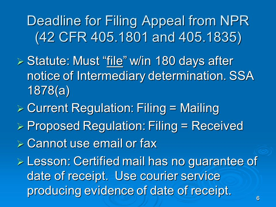 6 Deadline for Filing Appeal from NPR (42 CFR 405.1801 and 405.1835)  Statute: Must file w/in 180 days after notice of Intermediary determination.