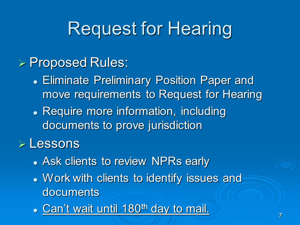 7 Request for Hearing  Proposed Rules: Eliminate Preliminary Position Paper and move requirements to Request for Hearing Eliminate Preliminary Position Paper and move requirements to Request for Hearing Require more information, including documents to prove jurisdiction Require more information, including documents to prove jurisdiction  Lessons Ask clients to review NPRs early Ask clients to review NPRs early Work with clients to identify issues and documents Work with clients to identify issues and documents Can't wait until 180 th day to mail.