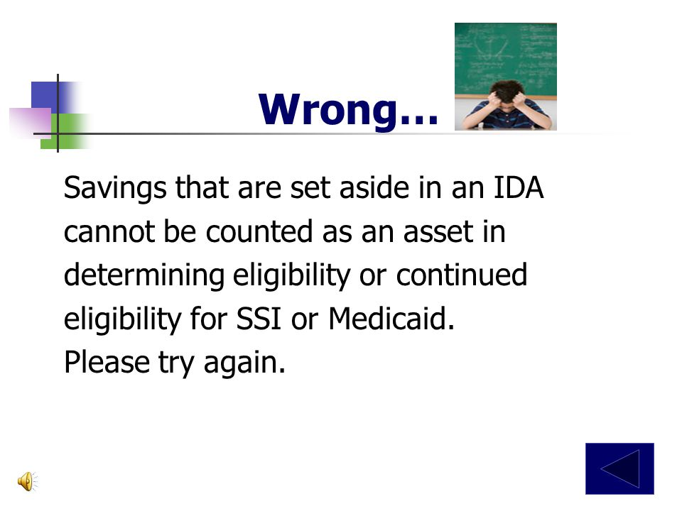 An Individual Development Account (IDA) will affect my eligibility determination or continued eligibility for Supplemental Security Income (SSI) and Medicaid.