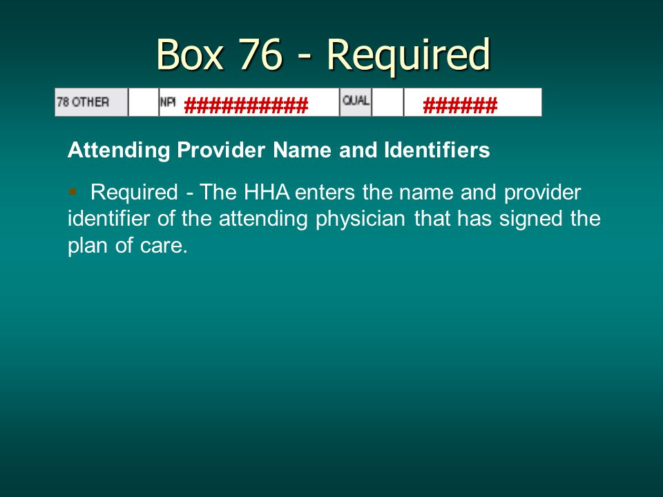 Box 76 - Required Attending Provider Name and Identifiers   Required - The HHA enters the name and provider identifier of the attending physician that has signed the plan of care.