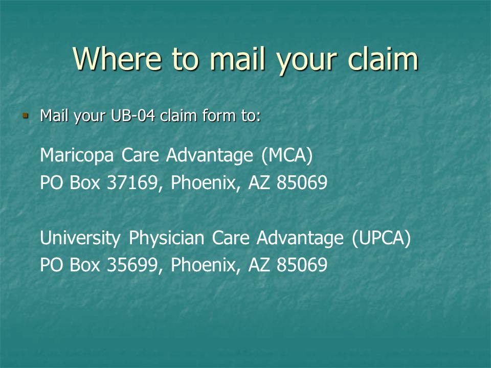 Where to mail your claim  Mail your UB-04 claim form to: Maricopa Care Advantage (MCA) PO Box 37169, Phoenix, AZ 85069 University Physician Care Advantage (UPCA) PO Box 35699, Phoenix, AZ 85069