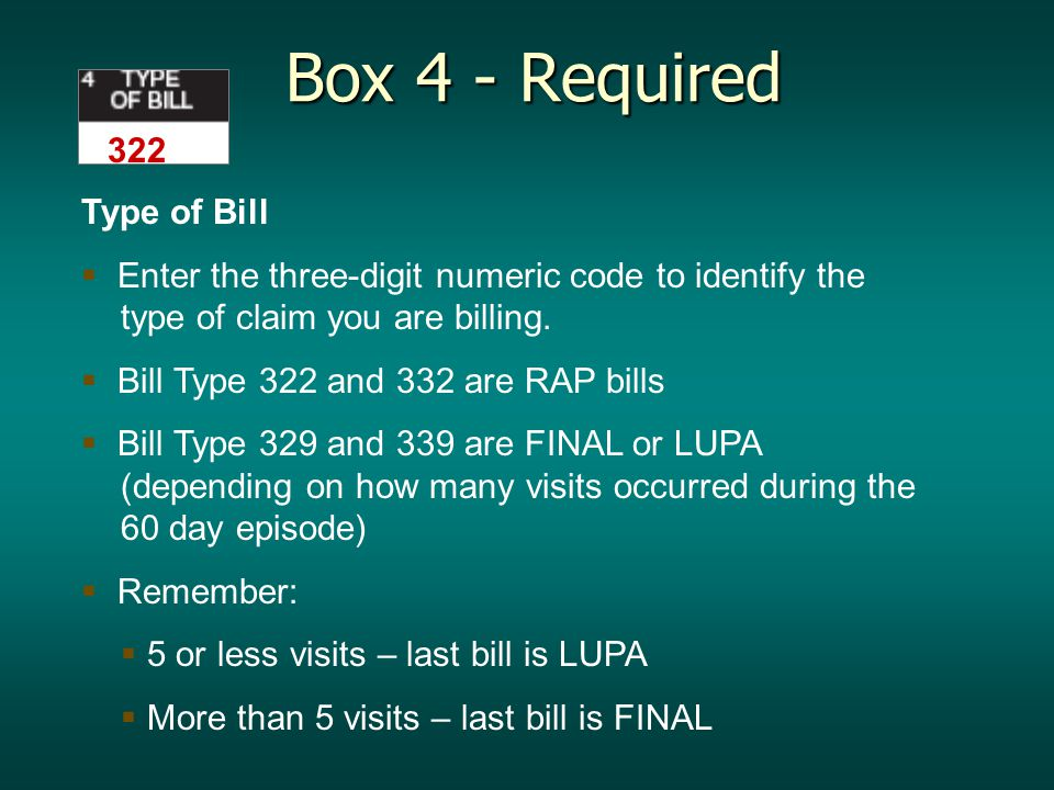 Box 4 - Required Box 4 - Required Type of Bill   Enter the three-digit numeric code to identify the type of claim you are billing.