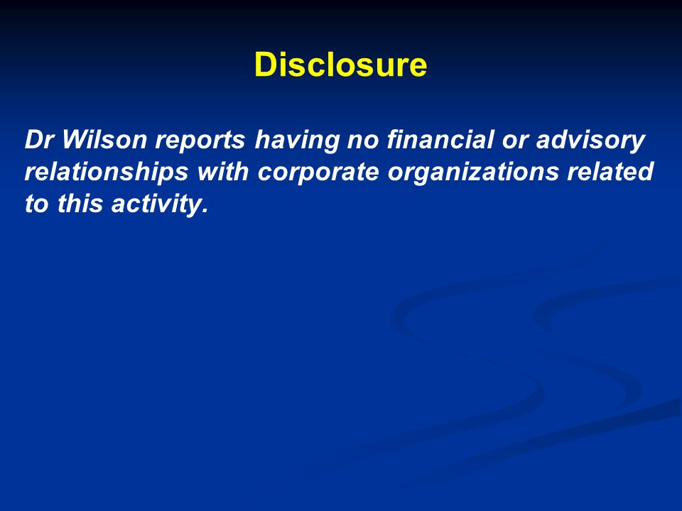 Disclosure Dr Wilson reports having no financial or advisory relationships with corporate organizations related to this activity.