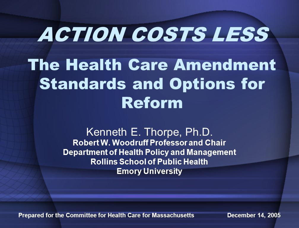 Prepared for the Committee for Health Care for Massachusetts December 14, 2005 ACTION COSTS LESS The Health Care Amendment Standards and Options for Reform Kenneth E.