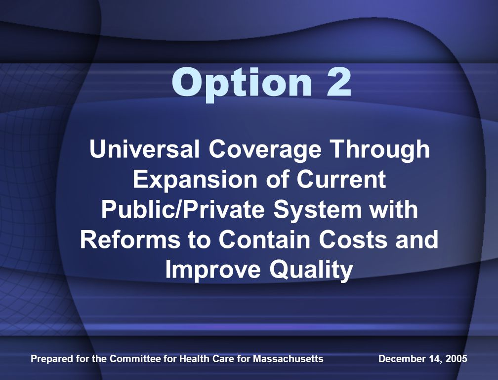 Prepared for the Committee for Health Care for Massachusetts December 14, 2005 Option 2 Universal Coverage Through Expansion of Current Public/Private System with Reforms to Contain Costs and Improve Quality