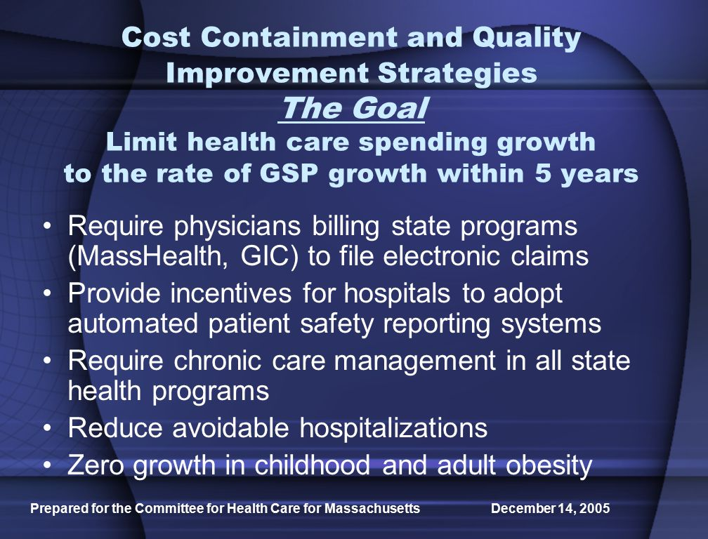 Prepared for the Committee for Health Care for Massachusetts December 14, 2005 Cost Containment and Quality Improvement Strategies The Goal Limit health care spending growth to the rate of GSP growth within 5 years Require physicians billing state programs (MassHealth, GIC) to file electronic claims Provide incentives for hospitals to adopt automated patient safety reporting systems Require chronic care management in all state health programs Reduce avoidable hospitalizations Zero growth in childhood and adult obesity