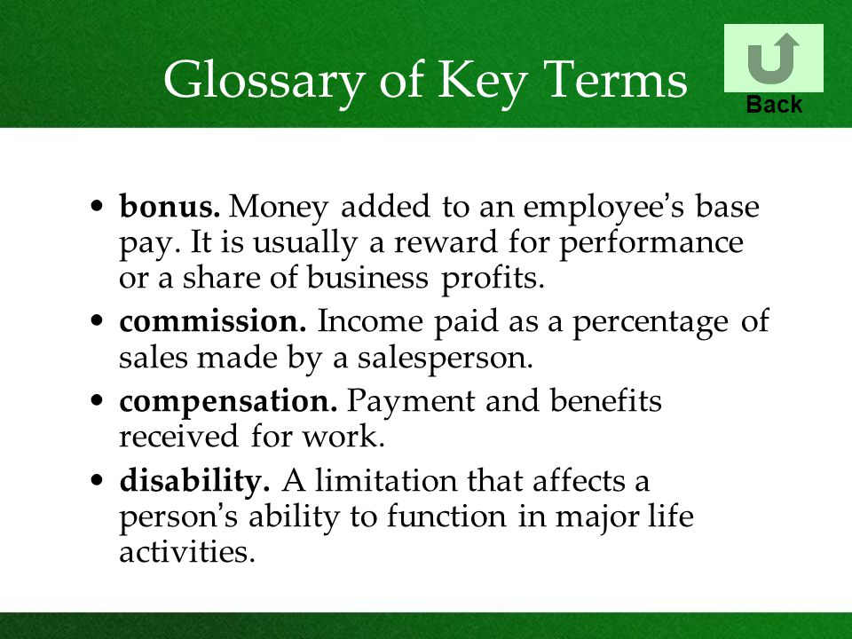 Glossary of Key Terms bonus. Money added to an employee ' s base pay. It is usually a reward for performance or a share of business profits. commissio