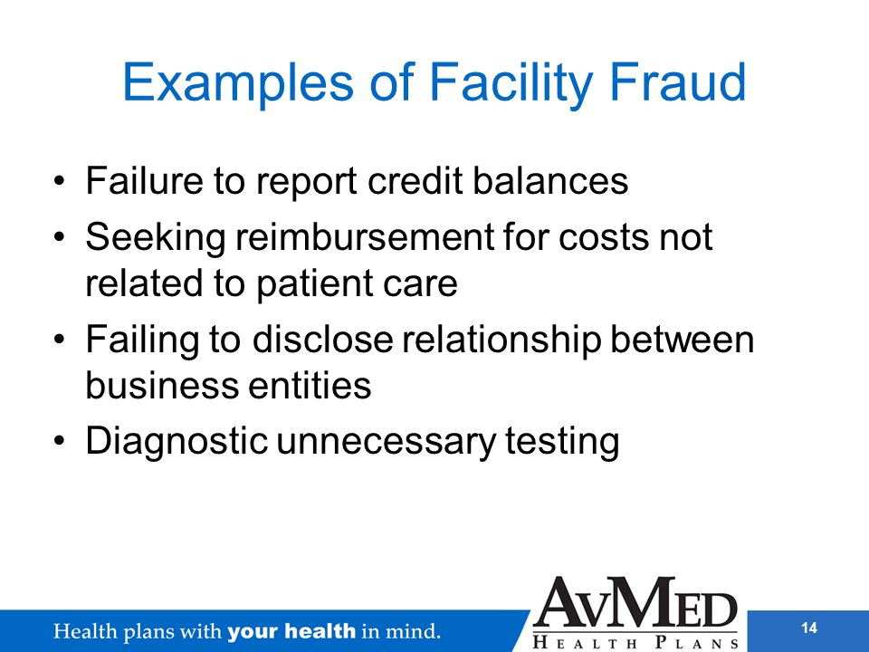 14 Examples of Facility Fraud Failure to report credit balances Seeking reimbursement for costs not related to patient care Failing to disclose relati