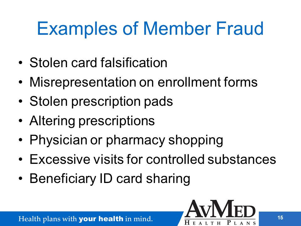 15 Examples of Member Fraud Stolen card falsification Misrepresentation on enrollment forms Stolen prescription pads Altering prescriptions Physician