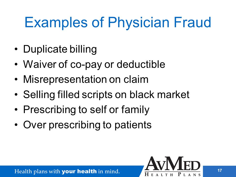 17 Examples of Physician Fraud Duplicate billing Waiver of co-pay or deductible Misrepresentation on claim Selling filled scripts on black market Pres