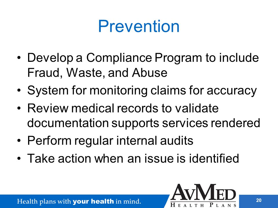20 Prevention Develop a Compliance Program to include Fraud, Waste, and Abuse System for monitoring claims for accuracy Review medical records to vali