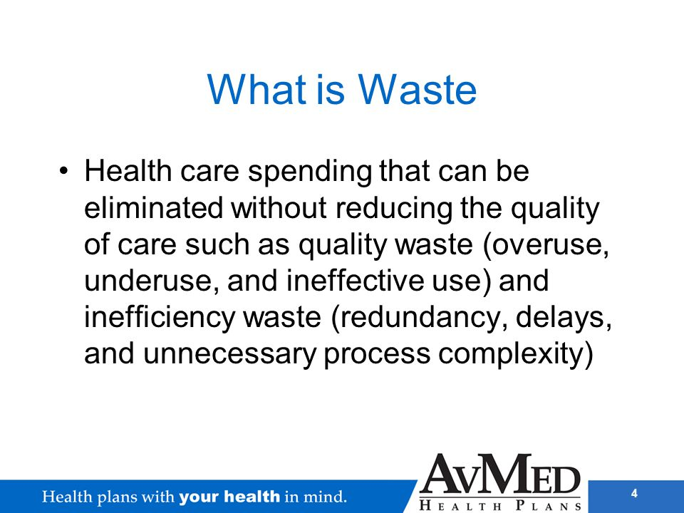4 What is Waste Health care spending that can be eliminated without reducing the quality of care such as quality waste (overuse, underuse, and ineffec