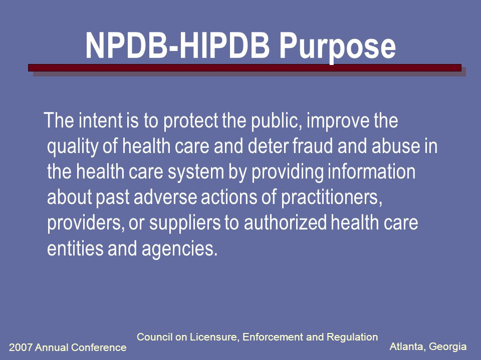 Atlanta, Georgia 2007 Annual Conference Council on Licensure, Enforcement and Regulation NPDB - HIPDB Healthcare Integrity and Protection Data Bank (HIPDB) for Final Adverse Information on Health Care Providers, Suppliers, and Practitioners –Section 1128E of the Social Security Act as added by Section 221(A) of the Health Insurance Portability and Accountability Act of 1996 and its implementing regulations (45 CFR Part 61)
