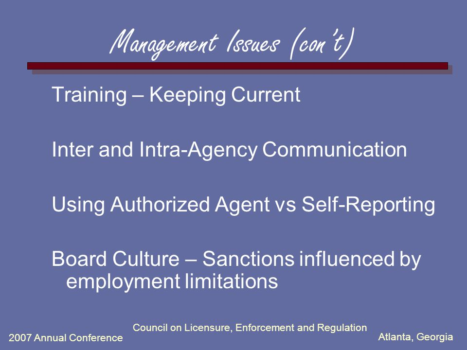 Atlanta, Georgia 2007 Annual Conference Council on Licensure, Enforcement and Regulation Management Issues (con't) Training – Keeping Current Inter and Intra-Agency Communication Using Authorized Agent vs Self-Reporting Board Culture – Sanctions influenced by employment limitations
