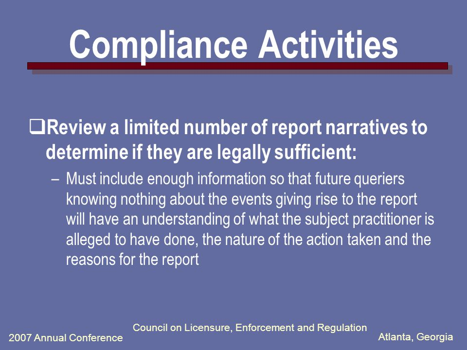 Atlanta, Georgia 2007 Annual Conference Council on Licensure, Enforcement and Regulation Compliance Activities  Monitor Timely Reporting –Compare actions documented on State Licensing Board web sites to actions reported to the NPDB and/or HIPDB –Identify and contact States that have not reported any actions to the NPDB and/or HIPDB –Search other publicly available information for actions and payments that should have been reported  Review reports that are filed and later voided