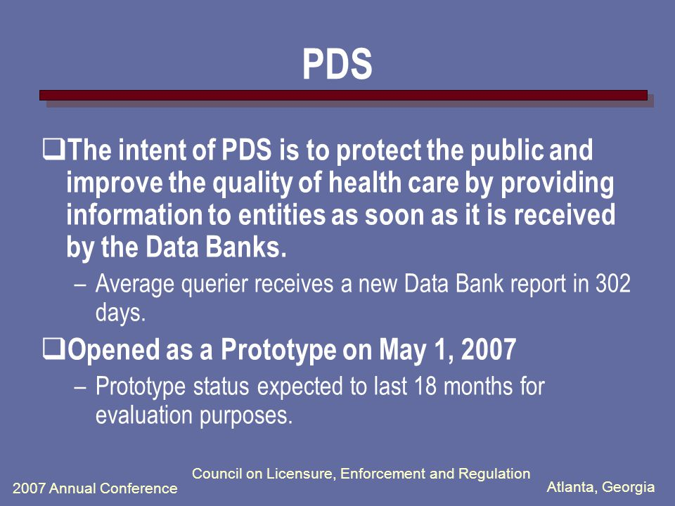 Atlanta, Georgia 2007 Annual Conference Council on Licensure, Enforcement and Regulation New Initiatives Proactive Disclosure Service Prototype (PDS) Section 1921: An expansion of the NPDB