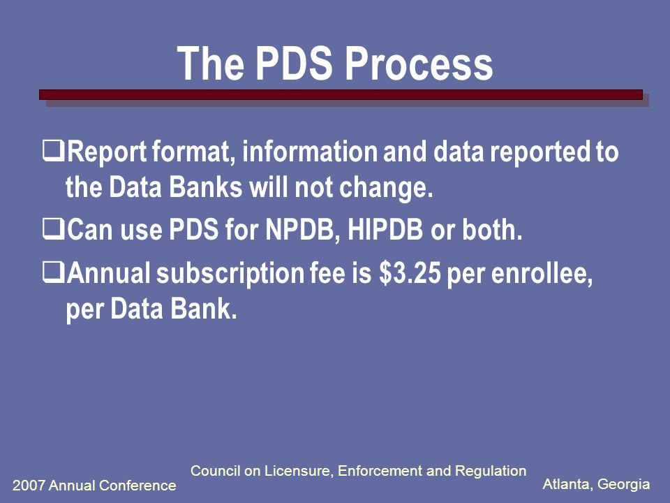 Atlanta, Georgia 2007 Annual Conference Council on Licensure, Enforcement and Regulation The PDS Process  A subscription service that notifies the subscriber of new information on any of their enrolled practitioners within one business day of Data Banks receipt of the information.