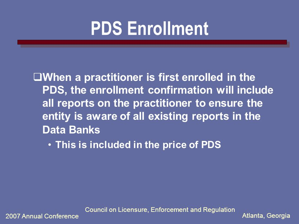 Atlanta, Georgia 2007 Annual Conference Council on Licensure, Enforcement and Regulation The PDS Process  Report format, information and data reported to the Data Banks will not change.