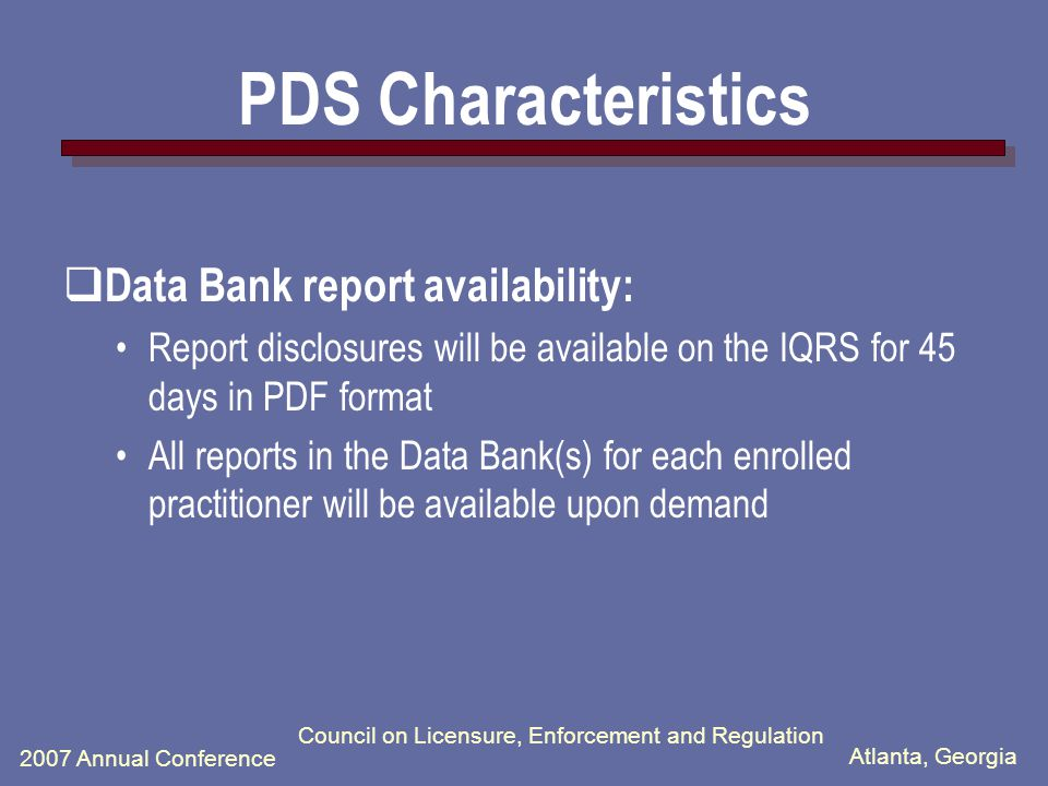 Atlanta, Georgia 2007 Annual Conference Council on Licensure, Enforcement and Regulation PDS Characteristics  Notification of a new or updated Data Bank Report: Within 24 hours of Data Banks receipt Via e-mail (without subject identifying information)