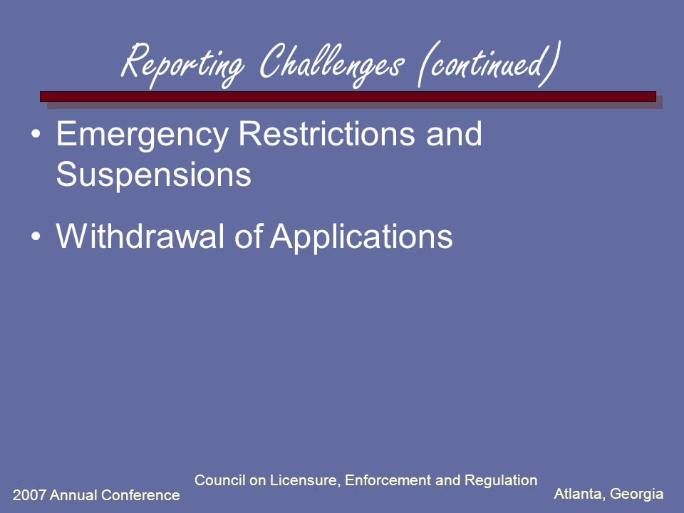 Atlanta, Georgia 2007 Annual Conference Council on Licensure, Enforcement and Regulation Compliance Activities  Review a limited number of report narratives to determine if they are legally sufficient: –Must include enough information so that future queriers knowing nothing about the events giving rise to the report will have an understanding of what the subject practitioner is alleged to have done, the nature of the action taken and the reasons for the report