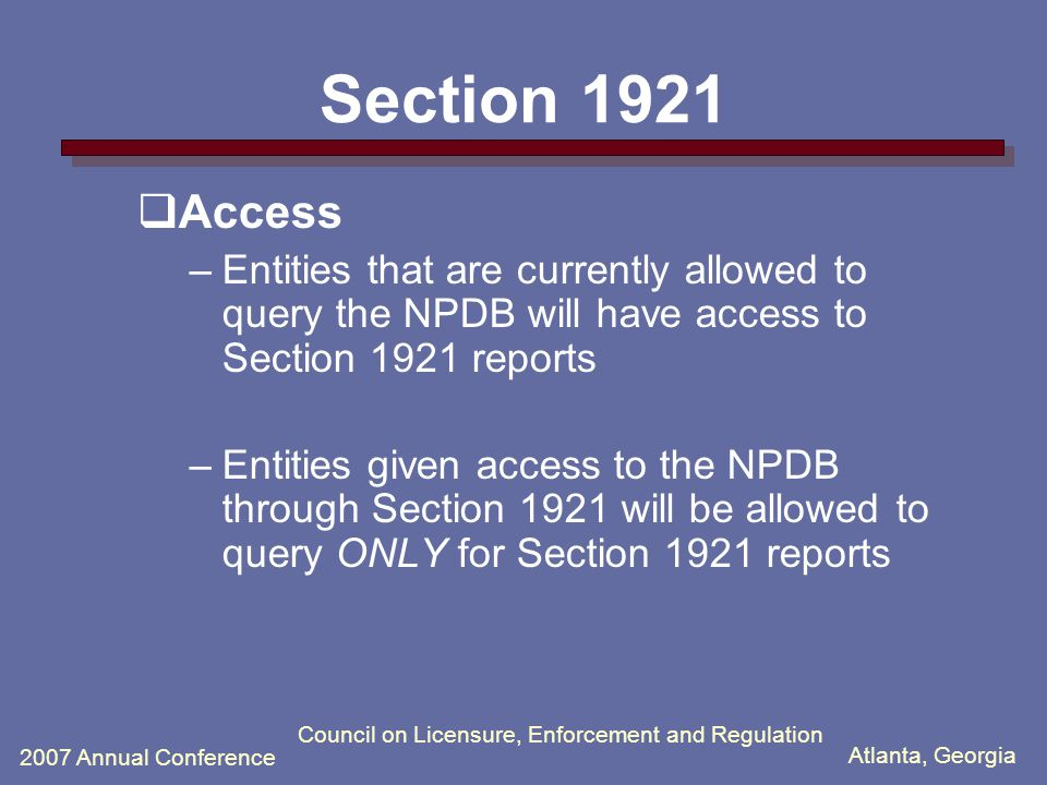 Atlanta, Georgia 2007 Annual Conference Council on Licensure, Enforcement and Regulation Section 1921  Major reports Added by Section 1921 –Adverse actions or findings by private accrediting organizations –Adverse licensure actions taken against all health care practitioners Broader than issues related to professional competence and conduct Adds the same type of licensure actions currently reported to the HIPDB