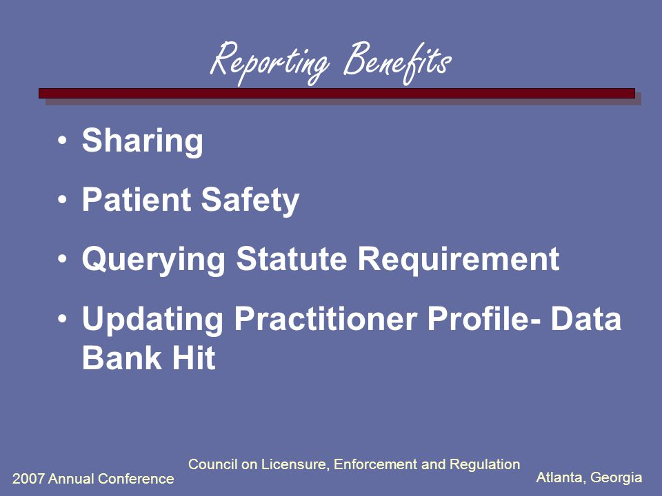 Atlanta, Georgia 2007 Annual Conference Council on Licensure, Enforcement and Regulation Reporting Benefits Sharing Patient Safety Querying Statute Requirement Updating Practitioner Profile- Data Bank Hit
