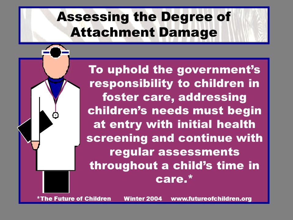 Assessing the Degree of Attachment Damage * The Future of Children Winter 2004 www.futureofchildren.org To uphold the government's responsibility to c
