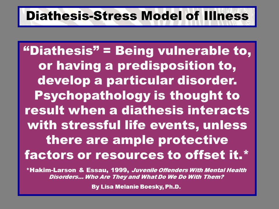 Diathesis-Stress Model of Illness *Hakim-Larson & Essau, 1999, Juvenile Offenders With Mental Health Disorders… Who Are They and What Do We Do With Th
