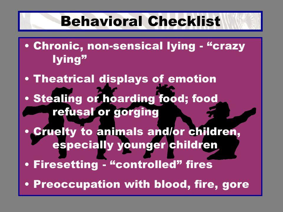 "Behavioral Checklist Chronic, non-sensical lying - ""crazy lying"" Theatrical displays of emotion Stealing or hoarding food; food refusal or gorging Cru"