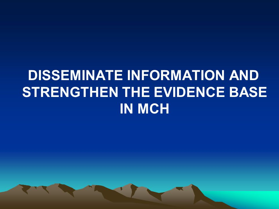 DISSEMINATE INFORMATION AND STRENGTHEN THE EVIDENCE BASE IN MCH