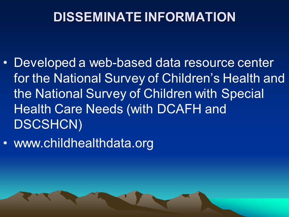 DISSEMINATE INFORMATION Developed a web-based data resource center for the National Survey of Children's Health and the National Survey of Children with Special Health Care Needs (with DCAFH and DSCSHCN) www.childhealthdata.org