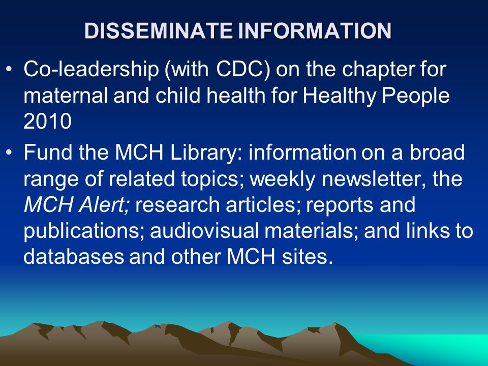 DISSEMINATE INFORMATION Co-leadership (with CDC) on the chapter for maternal and child health for Healthy People 2010 Fund the MCH Library: information on a broad range of related topics; weekly newsletter, the MCH Alert; research articles; reports and publications; audiovisual materials; and links to databases and other MCH sites.