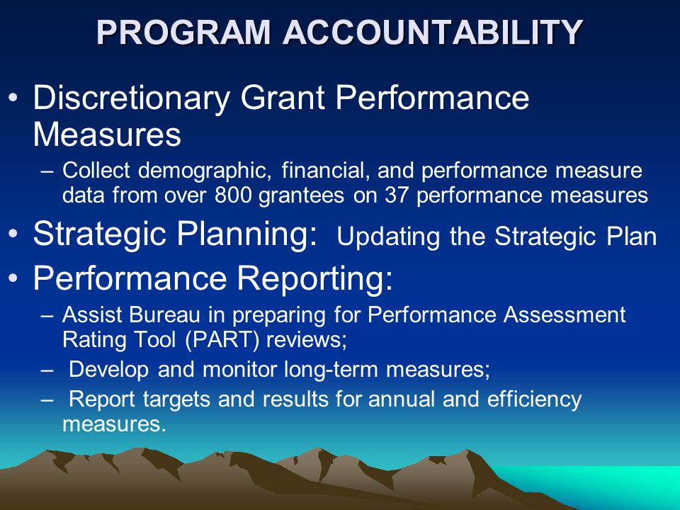 PROGRAM ACCOUNTABILITY Discretionary Grant Performance Measures –Collect demographic, financial, and performance measure data from over 800 grantees on 37 performance measures Strategic Planning: Updating the Strategic Plan Performance Reporting: –Assist Bureau in preparing for Performance Assessment Rating Tool (PART) reviews; – Develop and monitor long-term measures; – Report targets and results for annual and efficiency measures.