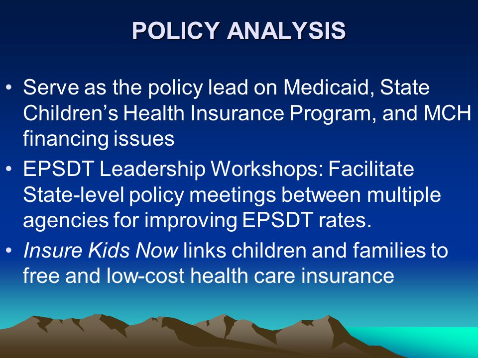 POLICY ANALYSIS Serve as the policy lead on Medicaid, State Children's Health Insurance Program, and MCH financing issues EPSDT Leadership Workshops: Facilitate State-level policy meetings between multiple agencies for improving EPSDT rates.