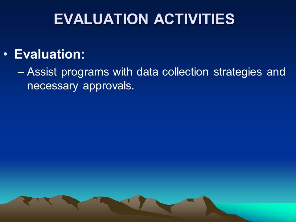 EVALUATION ACTIVITIES Evaluation: –Assist programs with data collection strategies and necessary approvals.