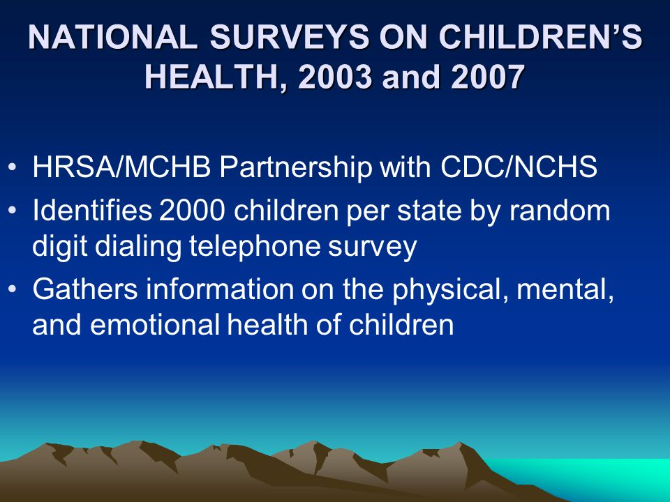 NATIONAL SURVEYS ON CHILDREN'S HEALTH, 2003 and 2007 HRSA/MCHB Partnership with CDC/NCHS Identifies 2000 children per state by random digit dialing telephone survey Gathers information on the physical, mental, and emotional health of children