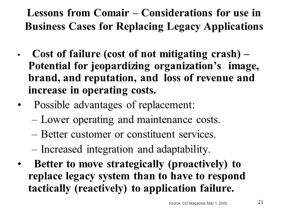 21 Lessons from Comair – Considerations for use in Business Cases for Replacing Legacy Applications Cost of failure (cost of not mitigating crash) – P