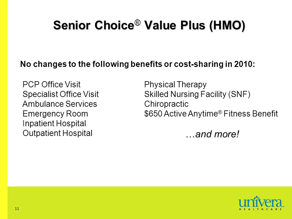 11 Senior Choice ® Value Plus (HMO) No changes to the following benefits or cost-sharing in 2010: PCP Office Visit Specialist Office Visit Ambulance Services Emergency Room Inpatient Hospital Outpatient Hospital Physical Therapy Skilled Nursing Facility (SNF) Chiropractic $650 Active Anytime ® Fitness Benefit …and more!