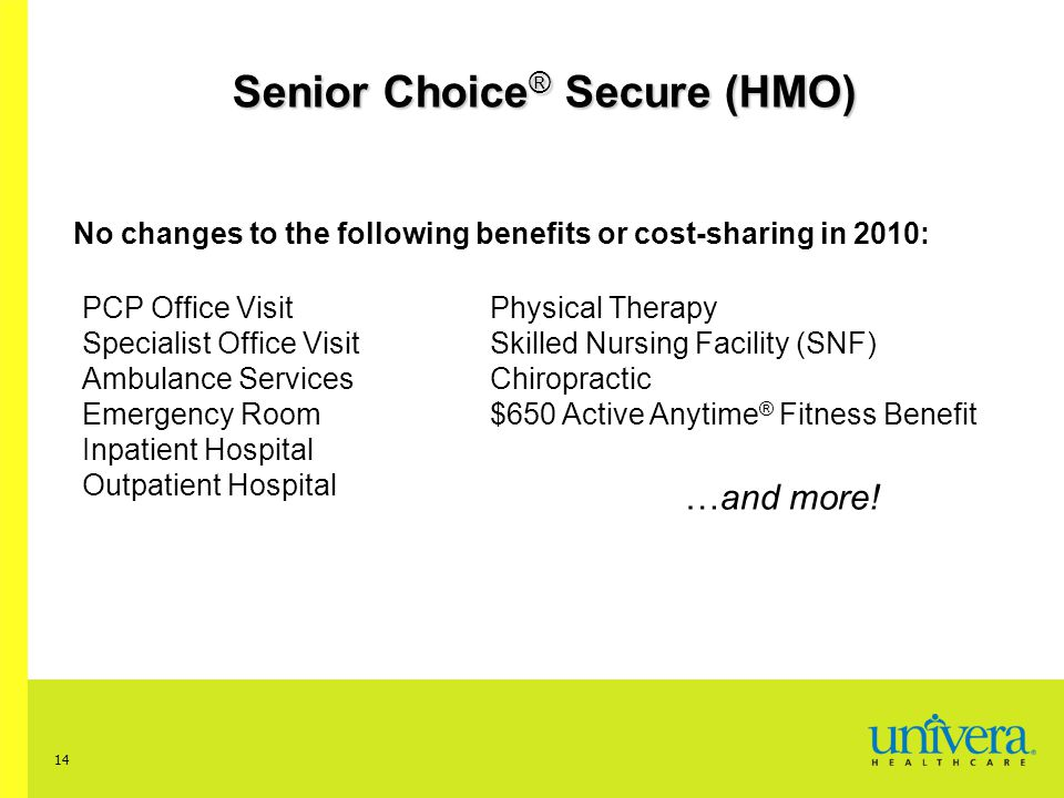 14 Senior Choice ® Secure (HMO) No changes to the following benefits or cost-sharing in 2010: PCP Office Visit Specialist Office Visit Ambulance Services Emergency Room Inpatient Hospital Outpatient Hospital Physical Therapy Skilled Nursing Facility (SNF) Chiropractic $650 Active Anytime ® Fitness Benefit …and more!