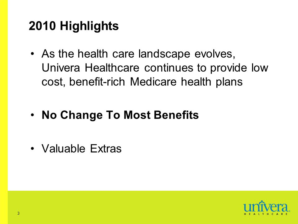 3 2010 Highlights As the health care landscape evolves, Univera Healthcare continues to provide low cost, benefit-rich Medicare health plans No Change To Most Benefits Valuable Extras