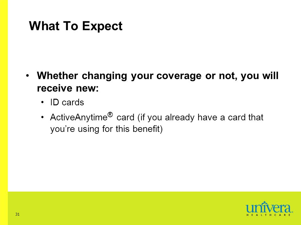 31 What To Expect Whether changing your coverage or not, you will receive new: ID cards ActiveAnytime ® card (if you already have a card that you're using for this benefit)