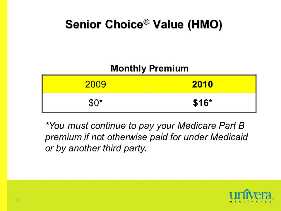 9 Senior Choice ® Value (HMO) Monthly Premium 20092010 $0*$16* *You must continue to pay your Medicare Part B premium if not otherwise paid for under Medicaid or by another third party.