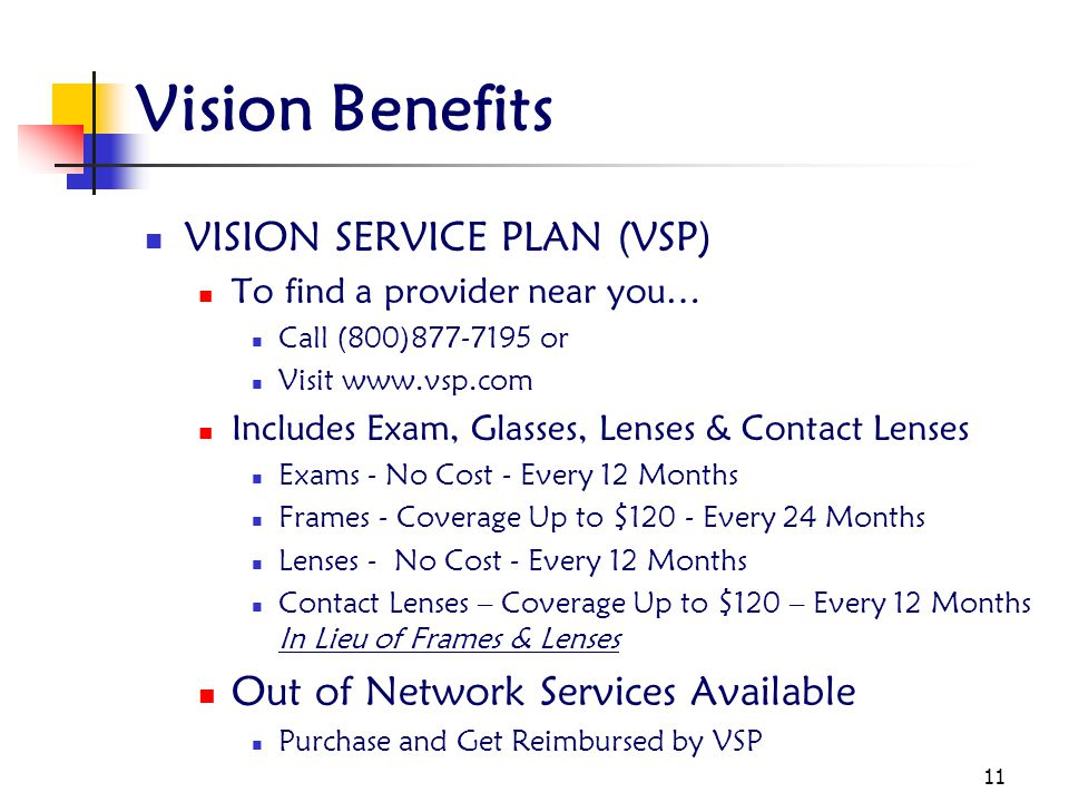 11 Vision Benefits VISION SERVICE PLAN (VSP) To find a provider near you… Call (800)877-7195 or Visit www.vsp.com Includes Exam, Glasses, Lenses & Contact Lenses Exams - No Cost - Every 12 Months Frames - Coverage Up to $120 - Every 24 Months Lenses - No Cost - Every 12 Months Contact Lenses – Coverage Up to $120 – Every 12 Months In Lieu of Frames & Lenses Out of Network Services Available Purchase and Get Reimbursed by VSP
