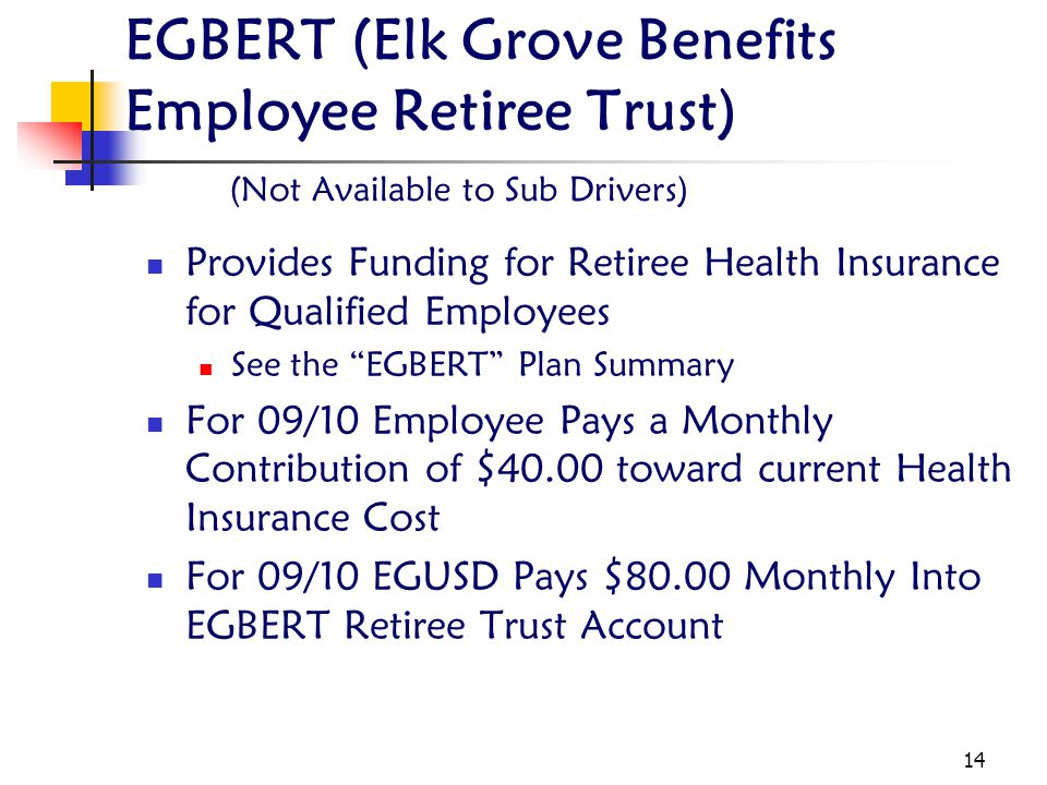 14 EGBERT (Elk Grove Benefits Employee Retiree Trust) (Not Available to Sub Drivers) Provides Funding for Retiree Health Insurance for Qualified Employees See the EGBERT Plan Summary For 09/10 Employee Pays a Monthly Contribution of $40.00 toward current Health Insurance Cost For 09/10 EGUSD Pays $80.00 Monthly Into EGBERT Retiree Trust Account