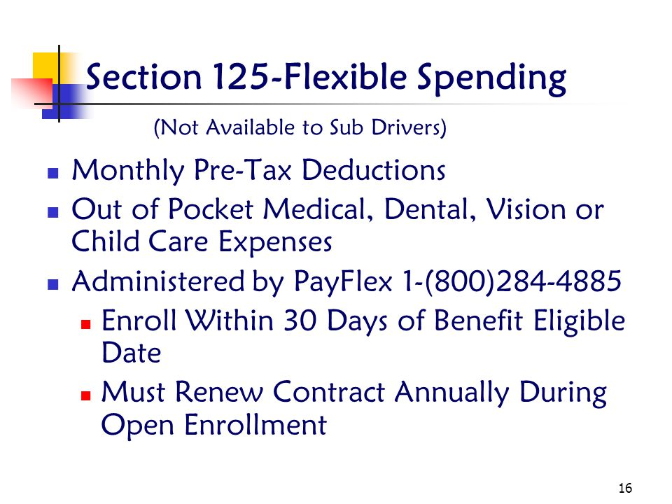 16 Section 125-Flexible Spending (Not Available to Sub Drivers) Monthly Pre-Tax Deductions Out of Pocket Medical, Dental, Vision or Child Care Expenses Administered by PayFlex 1-(800)284-4885 Enroll Within 30 Days of Benefit Eligible Date Must Renew Contract Annually During Open Enrollment