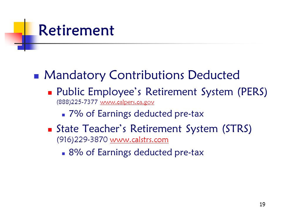 19 Retirement Mandatory Contributions Deducted Public Employee's Retirement System (PERS) (888)225-7377 www.calpers.ca.govwww.calpers.ca.gov 7% of Earnings deducted pre-tax State Teacher's Retirement System (STRS) (916)229-3870 www.calstrs.comwww.calstrs.com 8% of Earnings deducted pre-tax