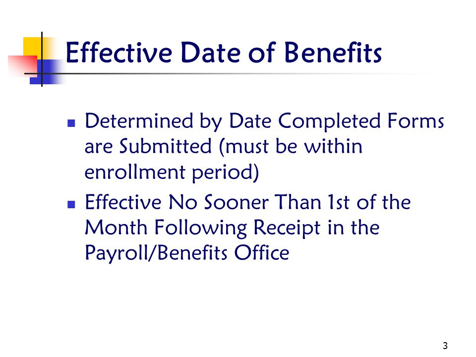 3 Effective Date of Benefits Determined by Date Completed Forms are Submitted (must be within enrollment period) Effective No Sooner Than 1st of the Month Following Receipt in the Payroll/Benefits Office