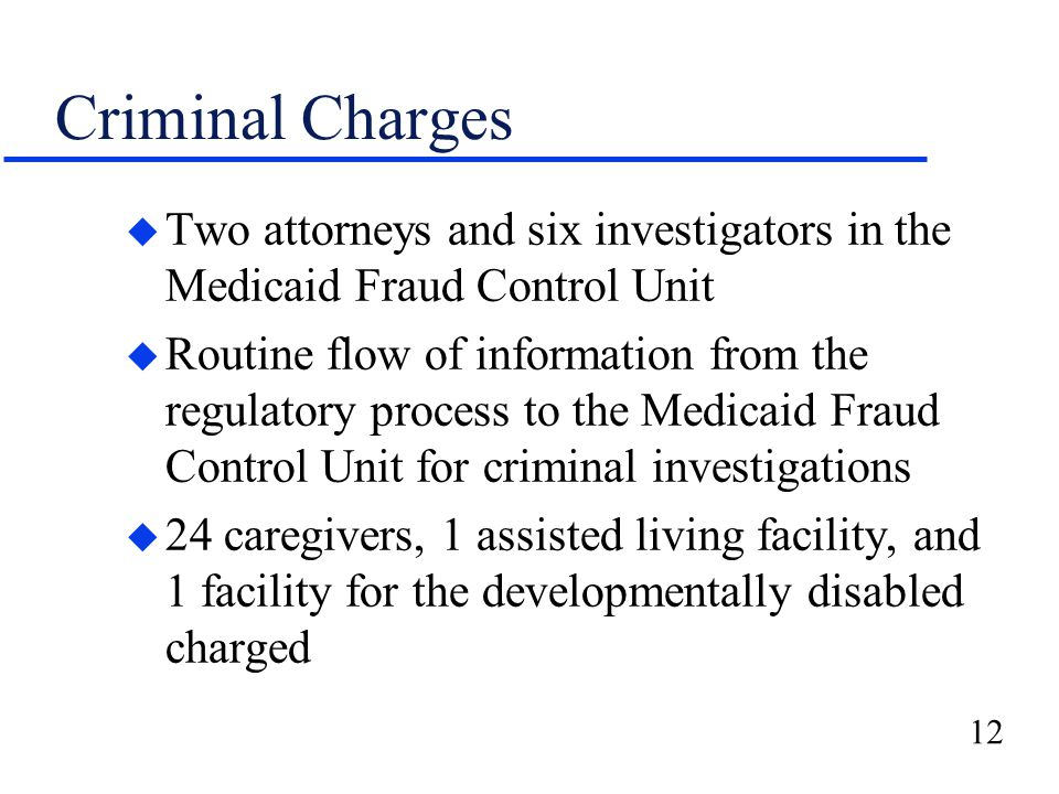 12 Criminal Charges u Two attorneys and six investigators in the Medicaid Fraud Control Unit u Routine flow of information from the regulatory process to the Medicaid Fraud Control Unit for criminal investigations u 24 caregivers, 1 assisted living facility, and 1 facility for the developmentally disabled charged
