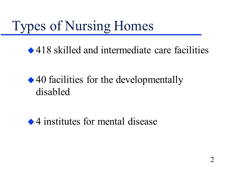 2 Types of Nursing Homes u 418 skilled and intermediate care facilities u 40 facilities for the developmentally disabled u 4 institutes for mental disease